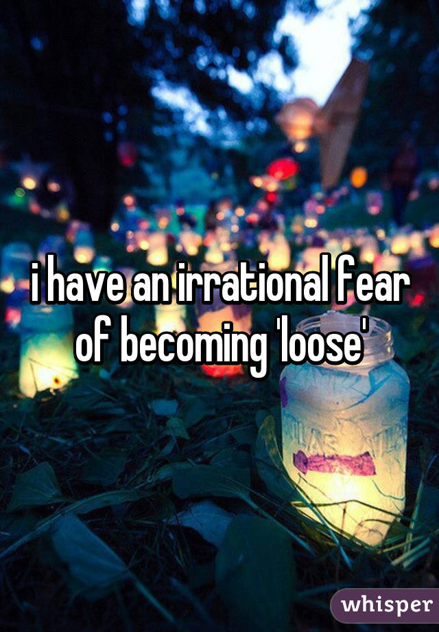 i have an irrational fear of becoming 'loose'