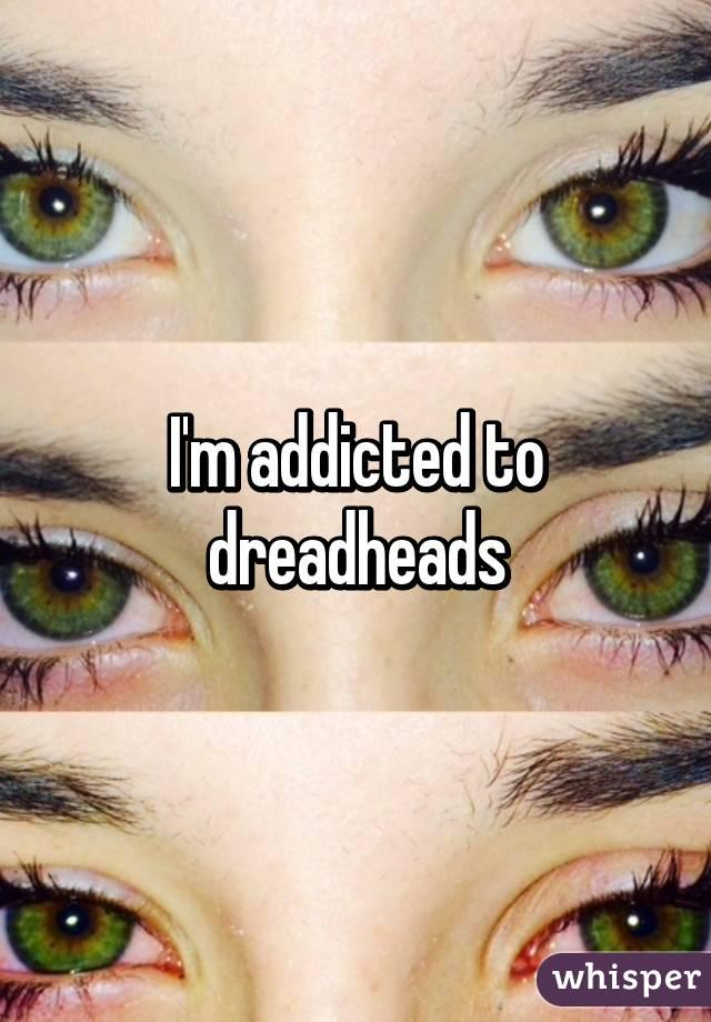 I'm addicted to dreadheads