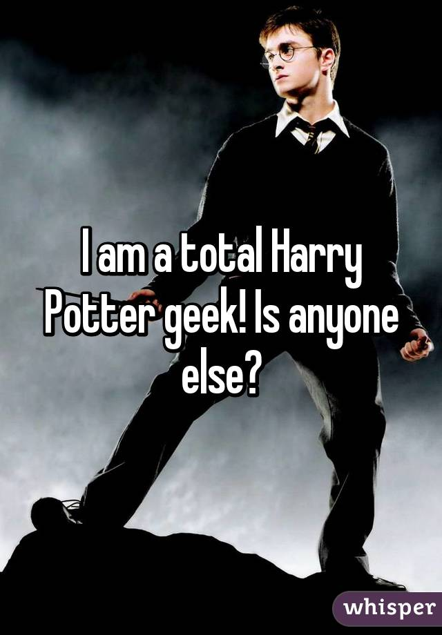 I am a total Harry Potter geek! Is anyone else?