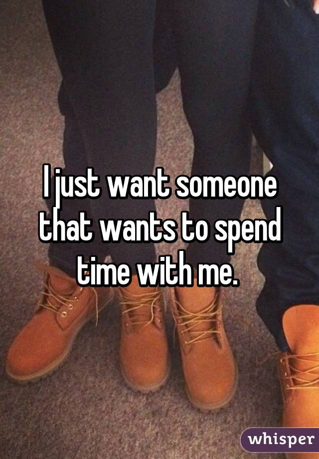 I just want someone that wants to spend time with me.