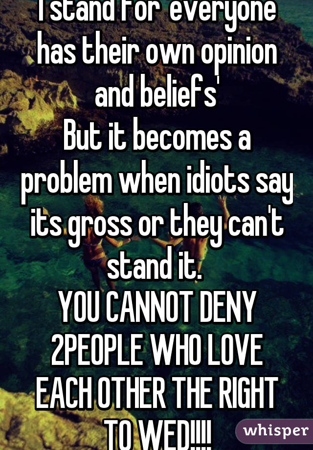 I stand for 'everyone has their own opinion and beliefs' But it becomes a problem when idiots say its gross or they can't stand it.  YOU CANNOT DENY 2PEOPLE WHO LOVE EACH OTHER THE RIGHT TO WED!!!!