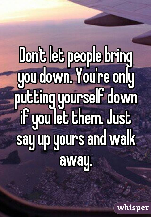 Don't let people bring you down. You're only putting yourself down if you let them. Just say up yours and walk away.