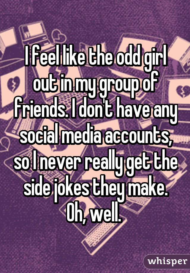 I feel like the odd girl out in my group of friends. I don