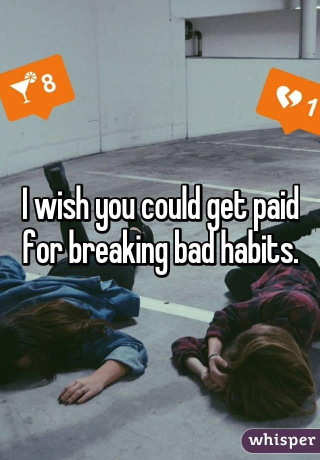 I wish you could get paid for breaking bad habits.