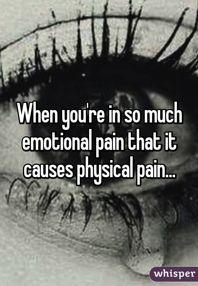 When you're in so much emotional pain that it causes physical pain...