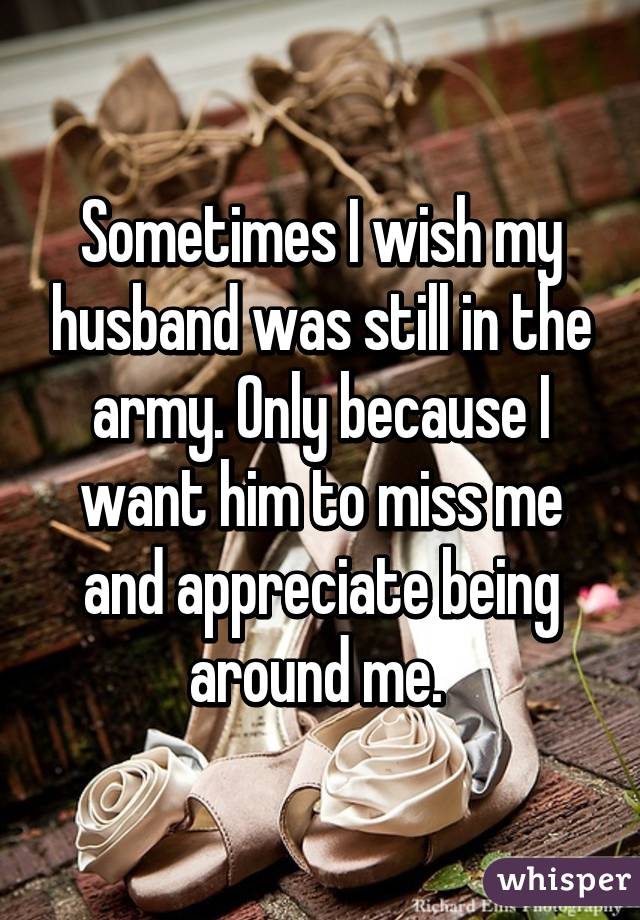 Sometimes I wish my husband was still in the army. Only because I want him to miss me and appreciate being around me.