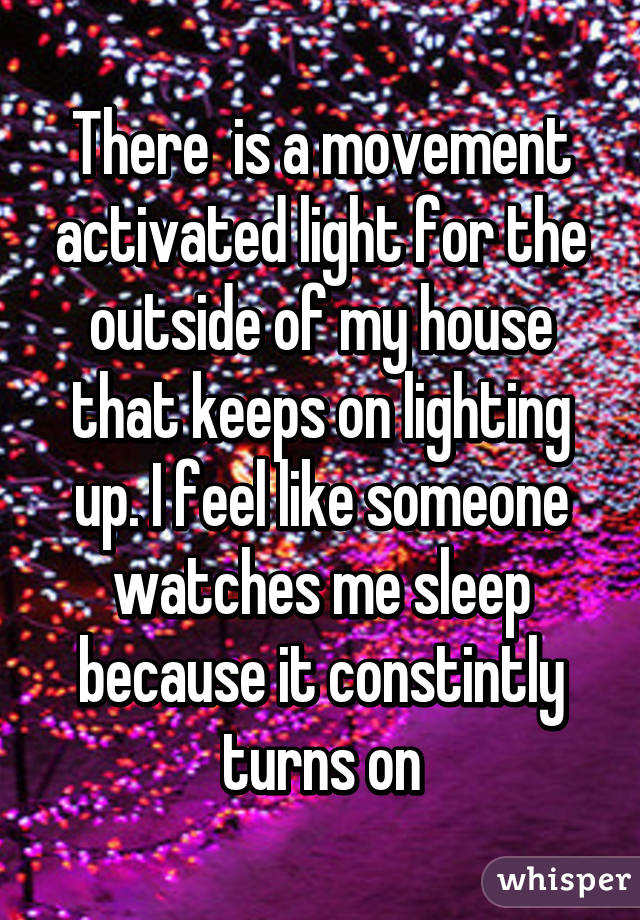 There  is a movement activated light for the outside of my house that keeps on lighting up. I feel like someone watches me sleep because it constintly turns on