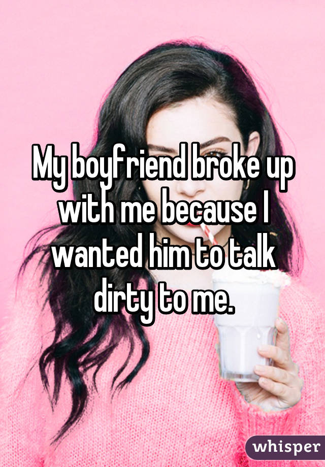 My boyfriend broke up with me because I wanted him to talk dirty to me.