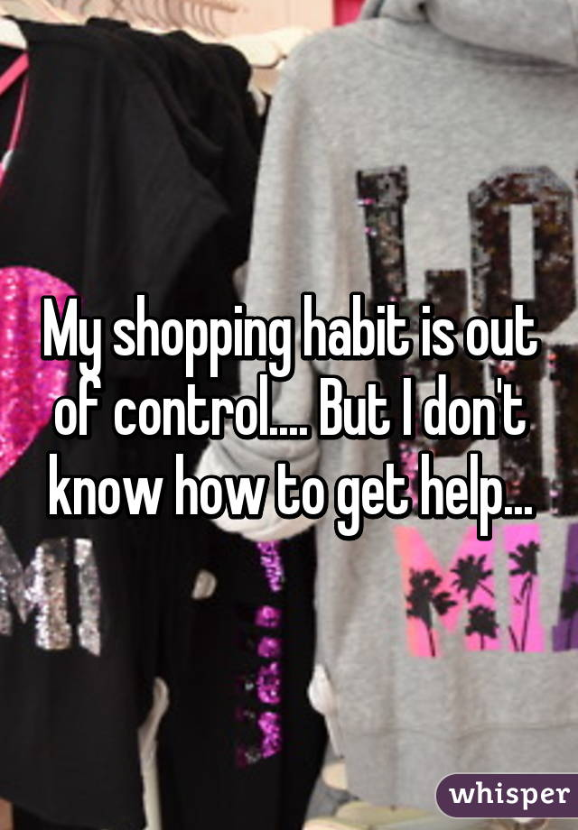 My shopping habit is out of control.... But I don't know how to get help...