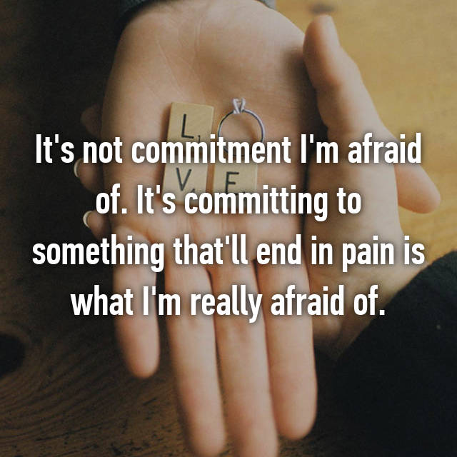 It's not commitment I'm afraid of. It's committing to something that'll end in pain is what I'm really afraid of.