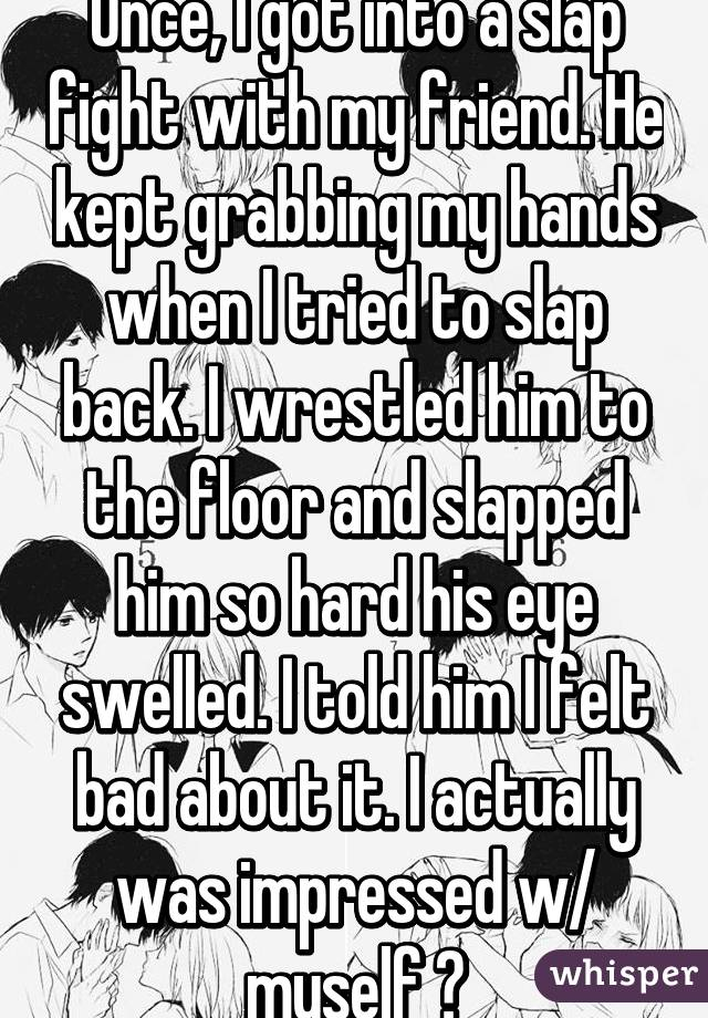 Once, I got into a slap fight with my friend. He kept grabbing my hands when I tried to slap back. I wrestled him to the floor and slapped him so hard his eye swelled. I told him I felt bad about it. I actually was impressed w/ myself 👑
