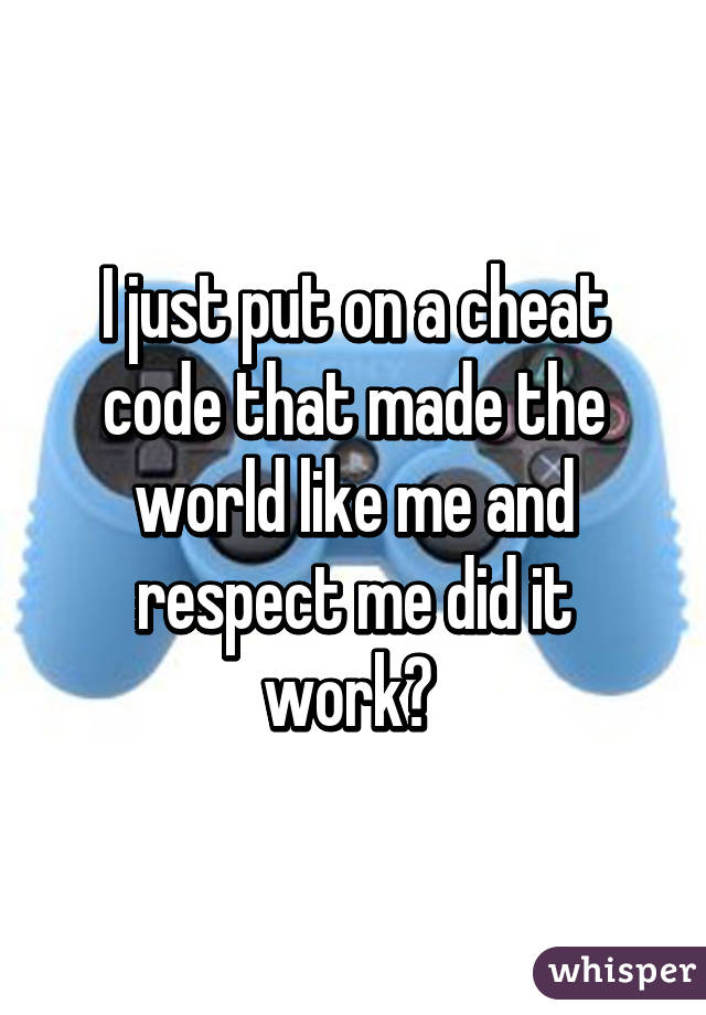 I just put on a cheat code that made the world like me and respect me did it work?