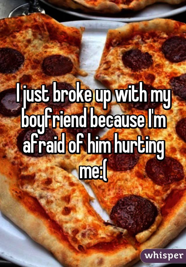I just broke up with my boyfriend because I'm afraid of him hurting me:(