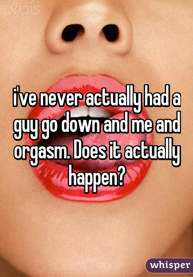 i've never actually had a guy go down and me and orgasm. Does it actually happen?