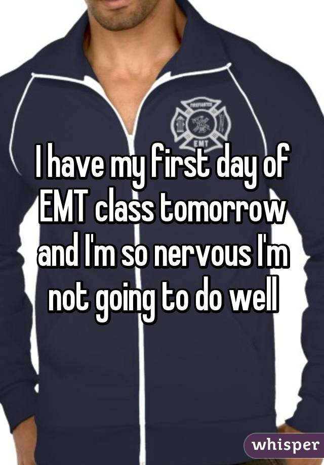 I have my first day of EMT class tomorrow and I'm so nervous I'm not going to do well
