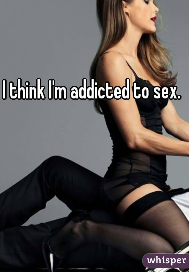 I think I'm addicted to sex.