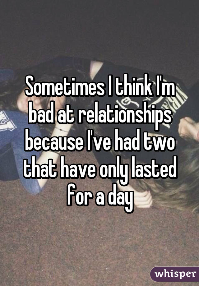 Sometimes I think I'm bad at relationships because I've had two that have only lasted for a day