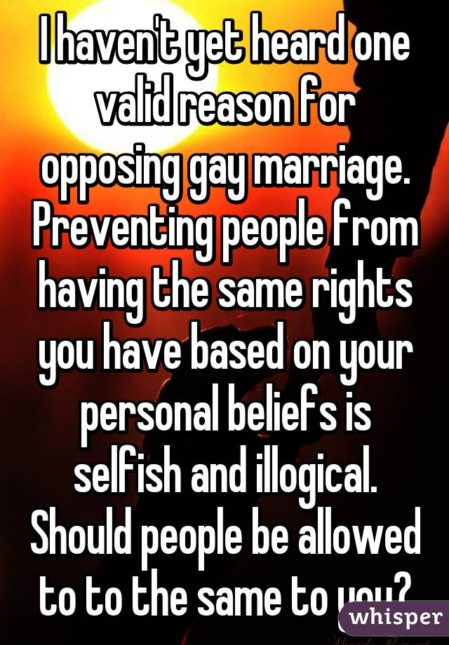 I haven't yet heard one valid reason for opposing gay marriage. Preventing people from having the same rights you have based on your personal beliefs is selfish and illogical. Should people be allowed to to the same to you?