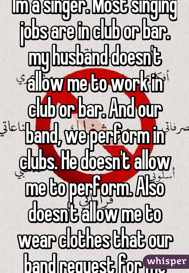 Im a singer. Most singing jobs are in club or bar. my husband doesn't allow me to work in club or bar. And our band, we perform in clubs. He doesn't allow me to perform. Also doesn't allow me to wear clothes that our band request for me