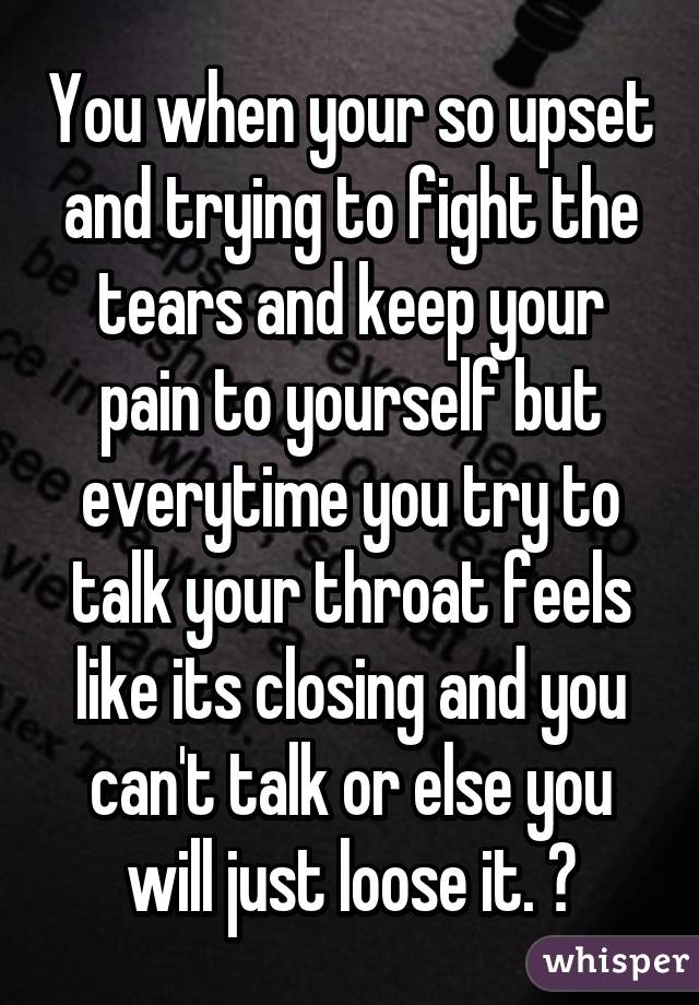 You when your so upset and trying to fight the tears and keep your pain to yourself but everytime you try to talk your throat feels like its closing and you can't talk or else you will just loose it. 😔