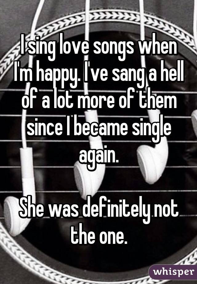 I sing love songs when I'm happy. I've sang a hell of a lot more of them since I became single again.  She was definitely not the one.