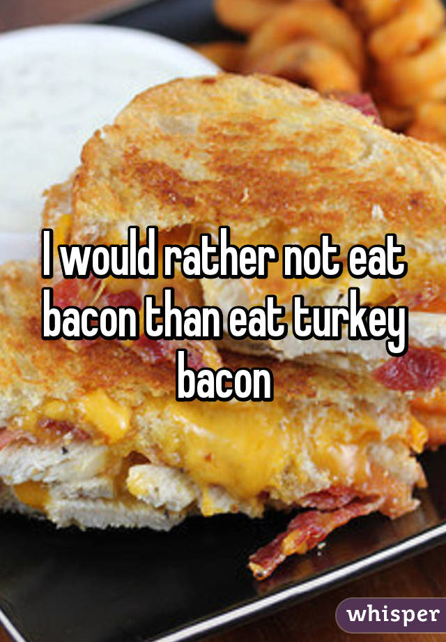 I would rather not eat bacon than eat turkey bacon