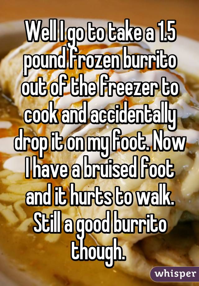 Well I go to take a 1.5 pound frozen burrito out of the freezer to cook and accidentally drop it on my foot. Now I have a bruised foot and it hurts to walk. Still a good burrito though.