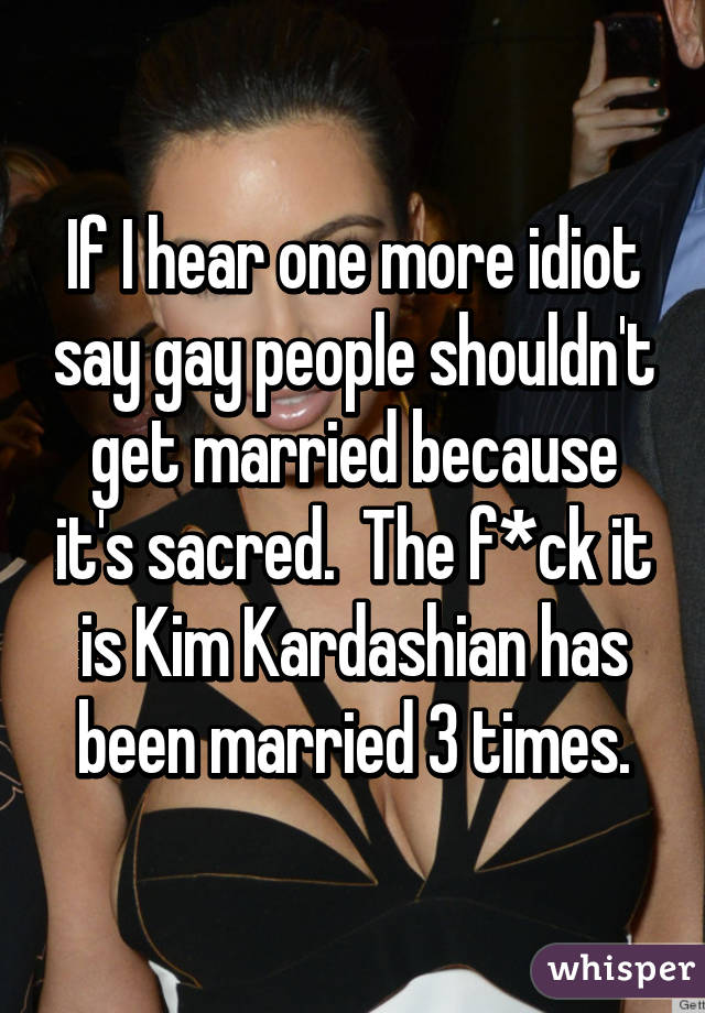 If I hear one more idiot say gay people shouldn't get married because it's sacred.  The f*ck it is Kim Kardashian has been married 3 times.