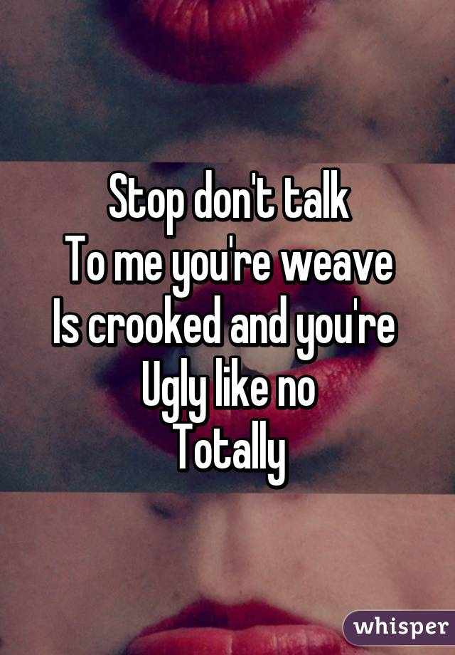 Stop don't talk To me you're weave Is crooked and you're  Ugly like no Totally