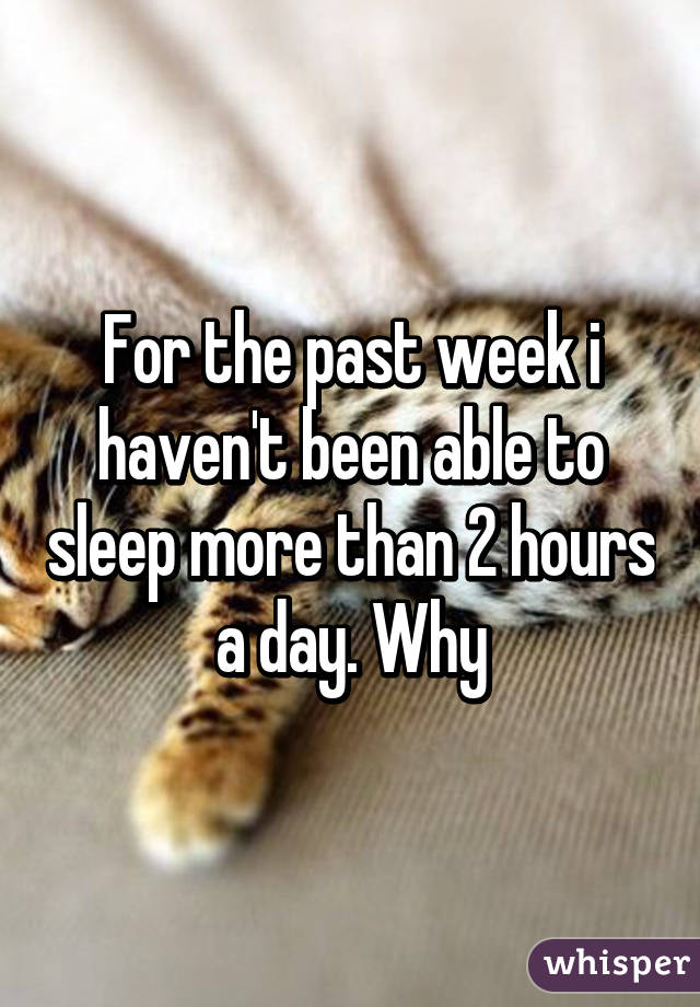 For the past week i haven't been able to sleep more than 2 hours a day. Why