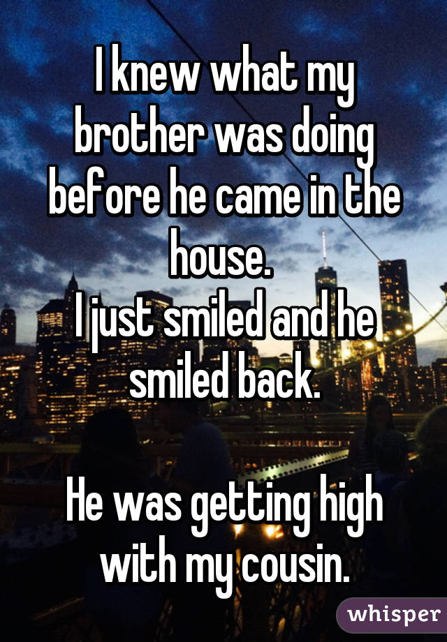 I knew what my brother was doing before he came in the house.  I just smiled and he smiled back.  He was getting high with my cousin.