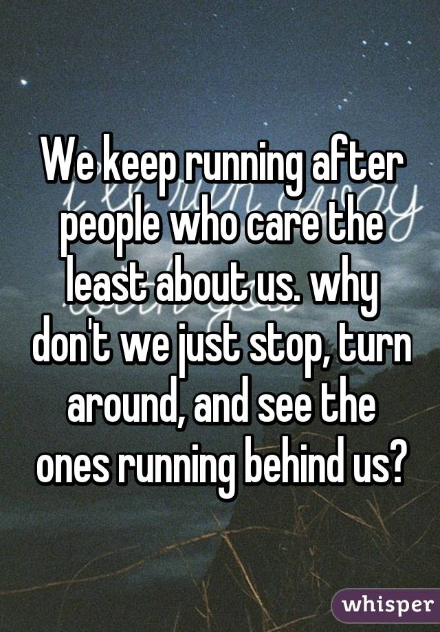 We keep running after people who care the least about us. why don't we just stop, turn around, and see the ones running behind us?