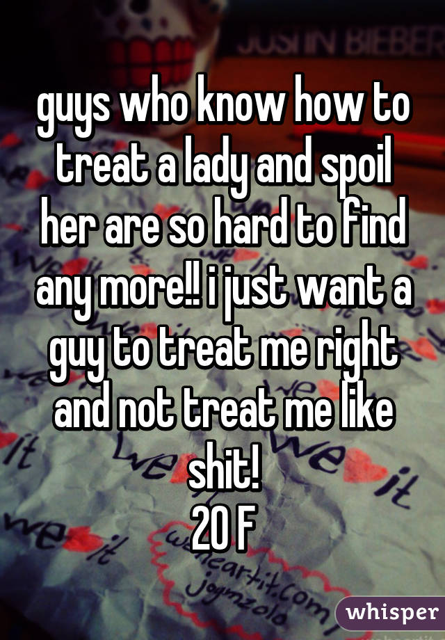 guys who know how to treat a lady and spoil her are so hard to find any more!! i just want a guy to treat me right and not treat me like shit! 20 F