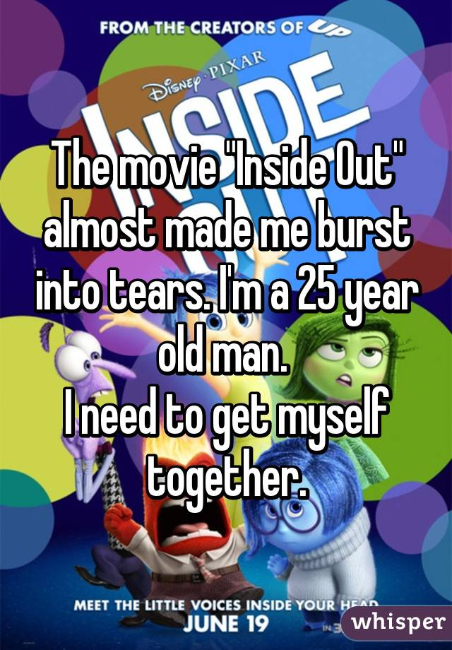 """The movie """"Inside Out"""" almost made me burst into tears. I'm a 25 year old man.  I need to get myself together."""