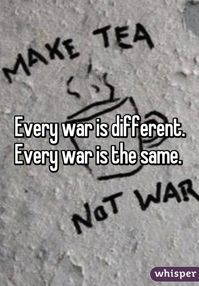 Every war is different. Every war is the same.
