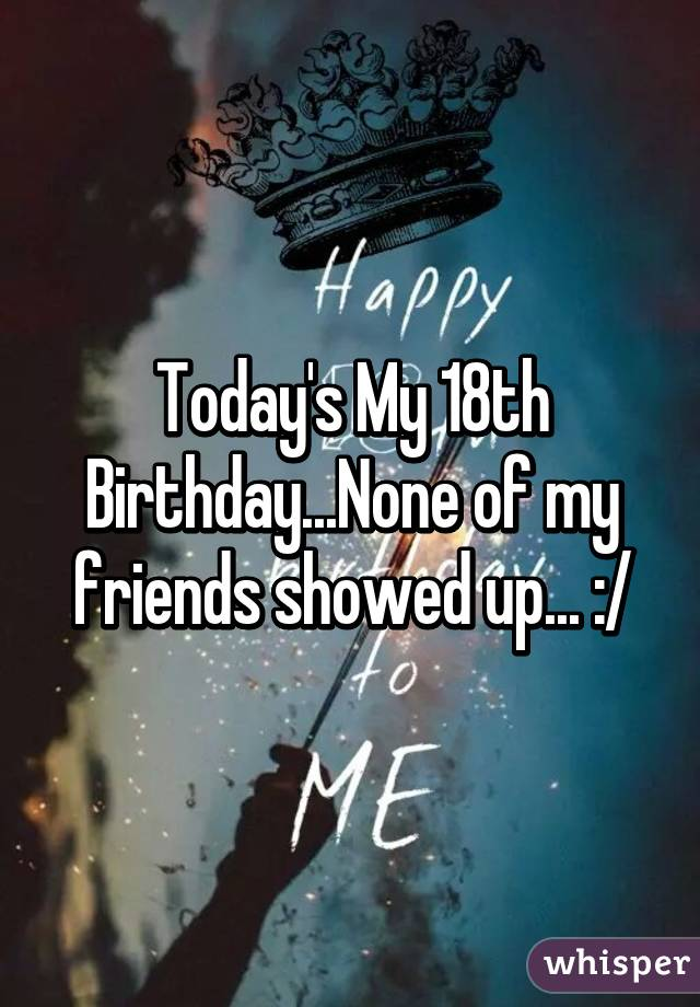 Today's My 18th Birthday...None of my friends showed up... :/