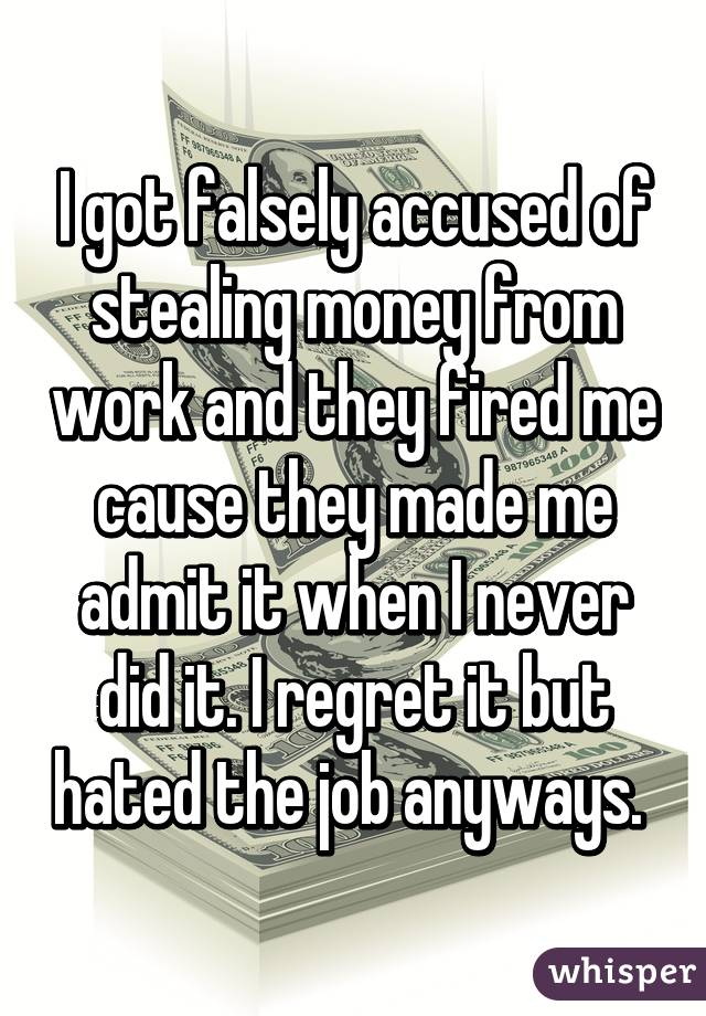 I got falsely accused of stealing money from work and they fired me cause they made me admit it when I never did it. I regret it but hated the job anyways.