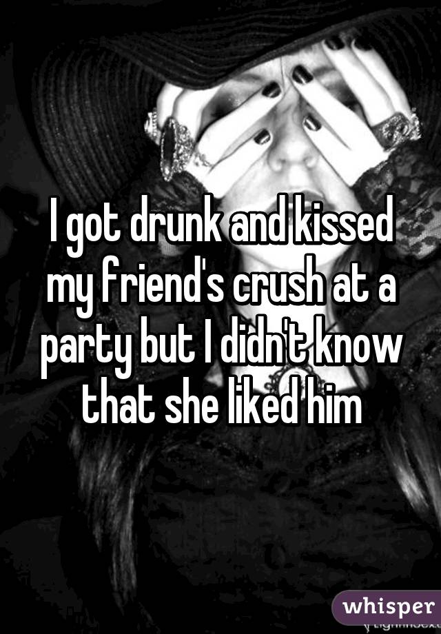 I got drunk and kissed my friend's crush at a party but I didn't know that she liked him