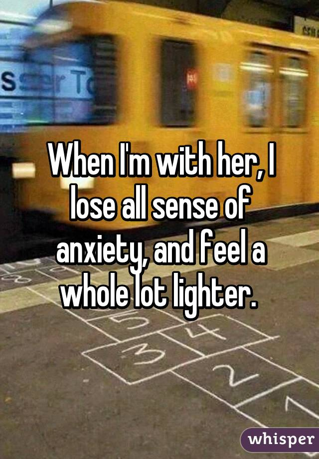 When I'm with her, I lose all sense of anxiety, and feel a whole lot lighter.
