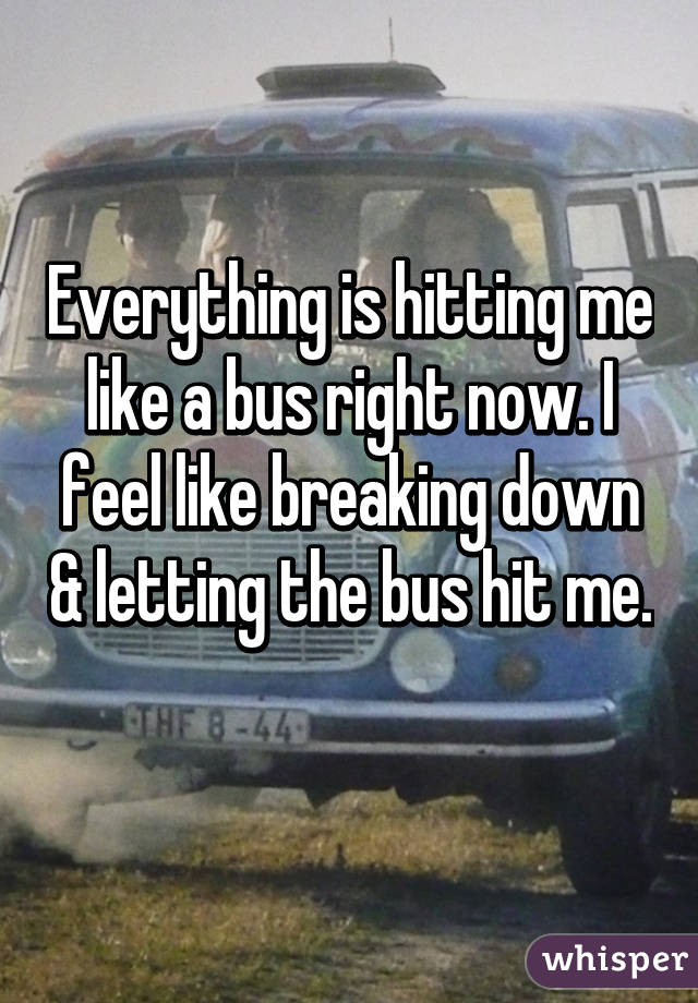 Everything is hitting me like a bus right now. I feel like breaking down & letting the bus hit me.