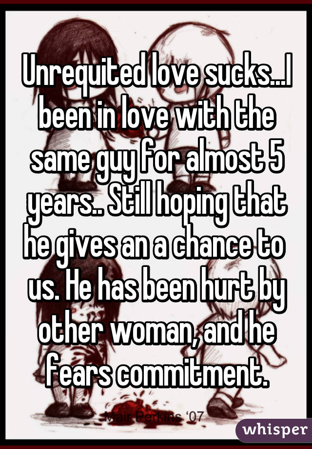 Unrequited love sucks...I been in love with the same guy for almost 5 years.. Still hoping that he gives an a chance to  us. He has been hurt by other woman, and he fears commitment.