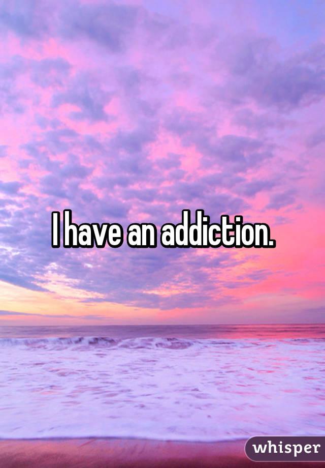 I have an addiction.
