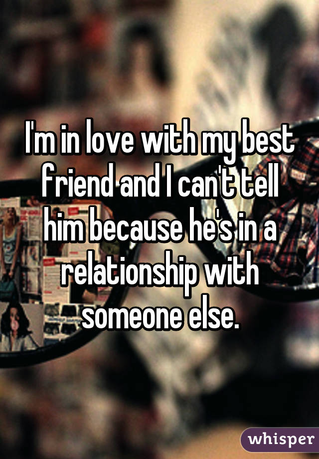 I'm in love with my best friend and I can't tell him because he's in a relationship with someone else.