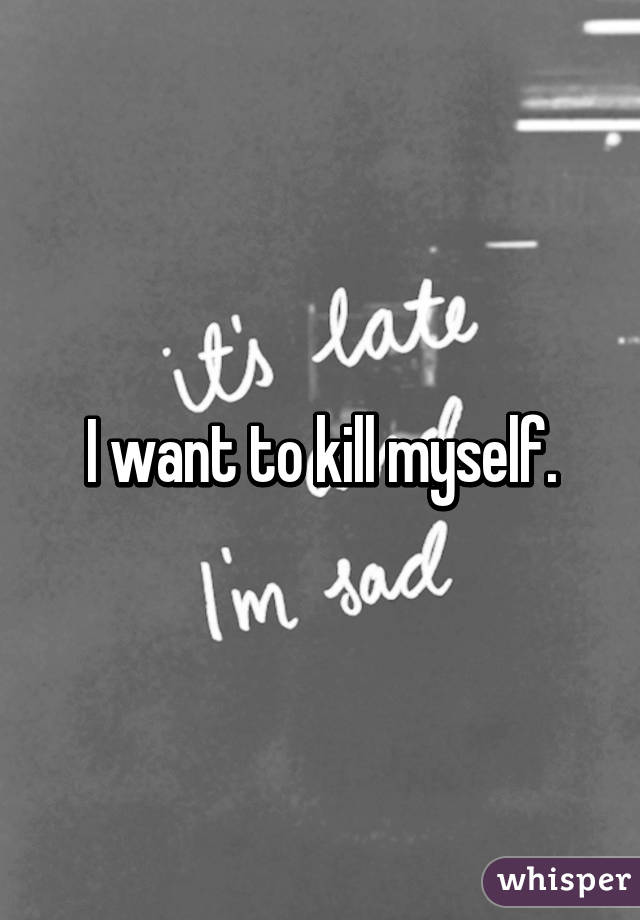 I want to kill myself.