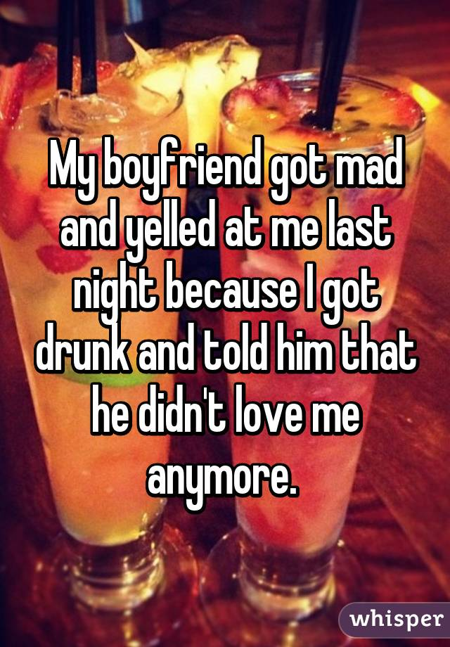 My boyfriend got mad and yelled at me last night because I got drunk and told him that he didn't love me anymore.