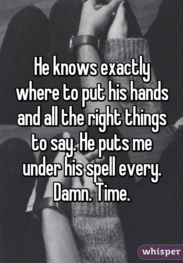 He knows exactly where to put his hands and all the right things to say. He puts me under his spell every. Damn. Time.