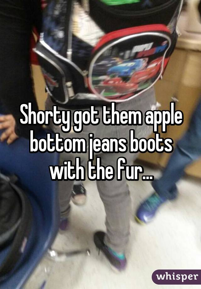 Shorty got them apple bottom jeans boots with the fur...