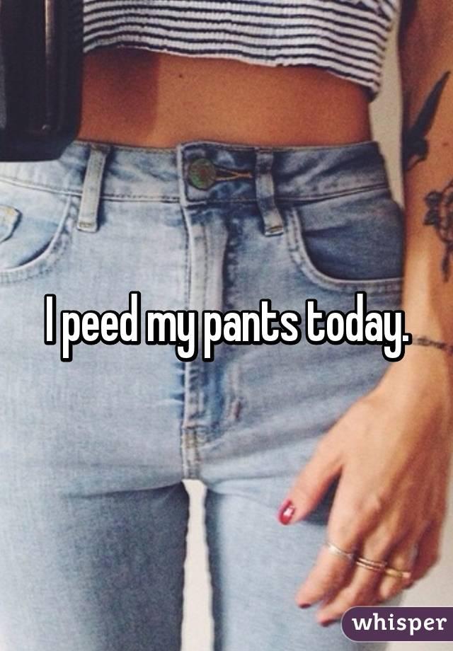 I peed my pants today.