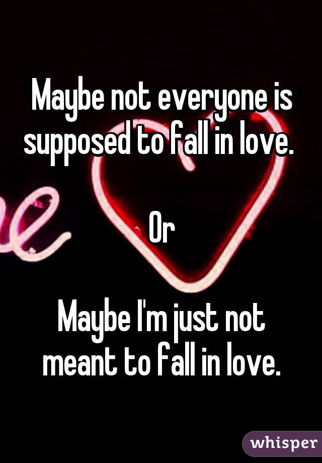 Maybe not everyone is supposed to fall in love.   Or  Maybe I'm just not meant to fall in love.