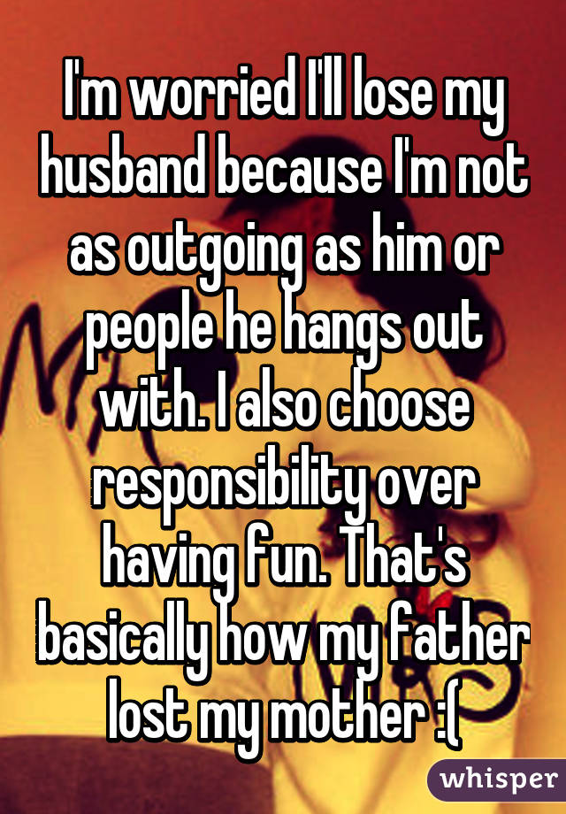 I'm worried I'll lose my husband because I'm not as outgoing as him or people he hangs out with. I also choose responsibility over having fun. That's basically how my father lost my mother :(